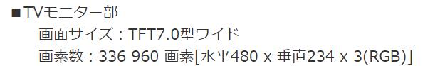 TVモニター部   画面サイズ:TFT7.0型ワイド 画素数:336960 画素[水平480 x 垂直234 x 3(RGB)]