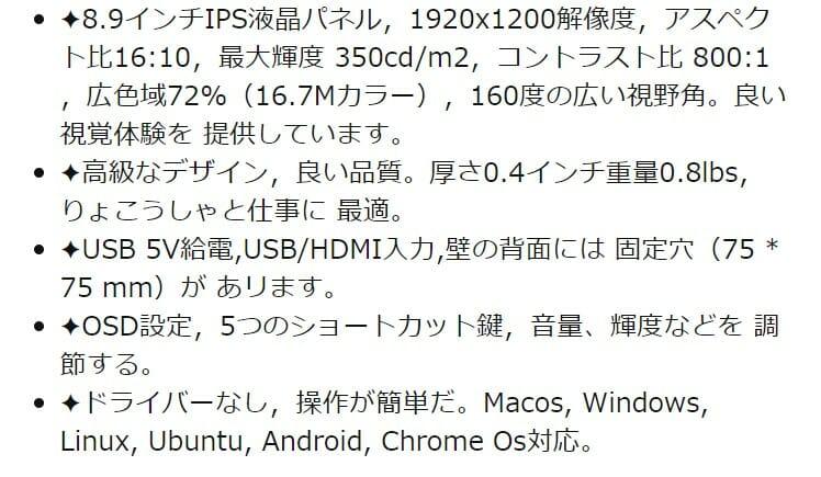 ✦8.9インチIPS液晶パネル,1920x1200解像度,アスペクト比16:10,最大輝度 350cd/m2,コントラスト比 800:1 ,広色域72%(16.7Mカラー),160度の広い視野角。良い 視覚体験を 提供しています。 ✦高級なデザイン,良い品質。厚さ0.4インチ重量0.8lbs,りょこうしゃと仕事に 最適。 ✦USB 5V給電,USB/HDMI入力,壁の背面には 固定穴(75 * 75 mm)が あリます。 ✦OSD設定,5つのショートカット鍵,音量、輝度などを 調節する。 ✦ドライバーなし,操作が簡単だ。Macos, Windows, Linux, Ubuntu, Android, Chrome Os対応。